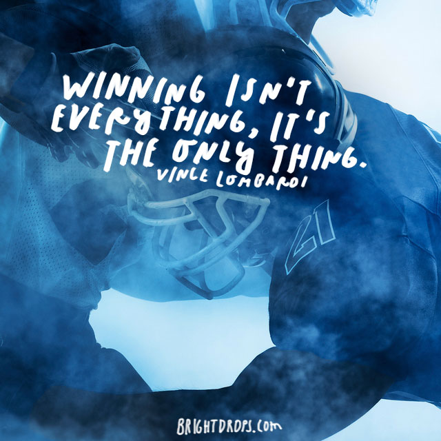 """Winning isn't everything, it's the only thing."" – Vince Lombardi"