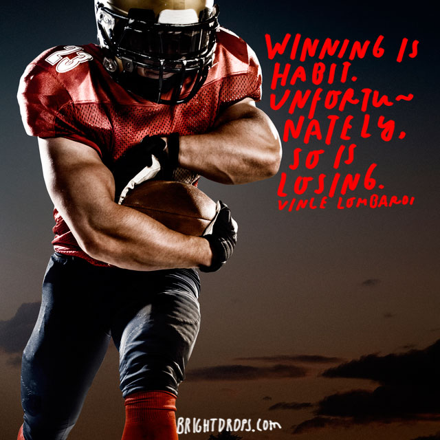 """Winning is habit. Unfortunately, so is losing."" – Vince Lombardi"