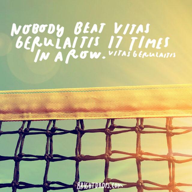 """Nobody beats Vitas Gerulaitis 17 times in a row."" - Vitas Gerulaitis"