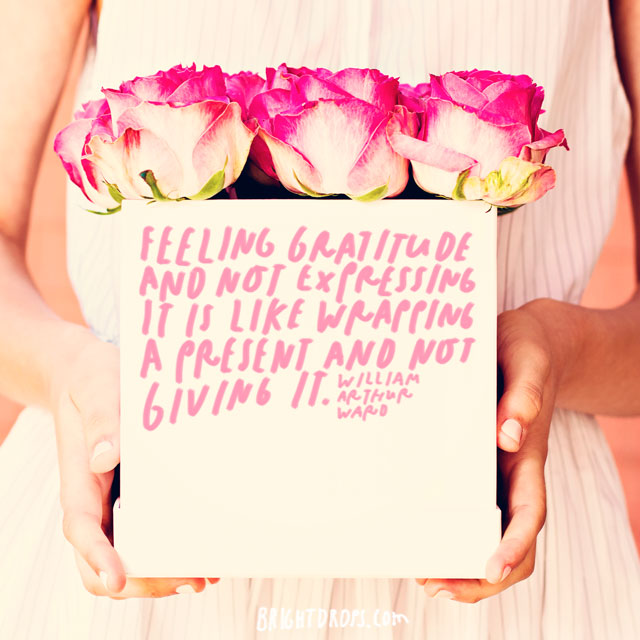 """Feeling gratitude and not expressing it is like wrapping a present and not giving it."""" - William Arthur Ward"""