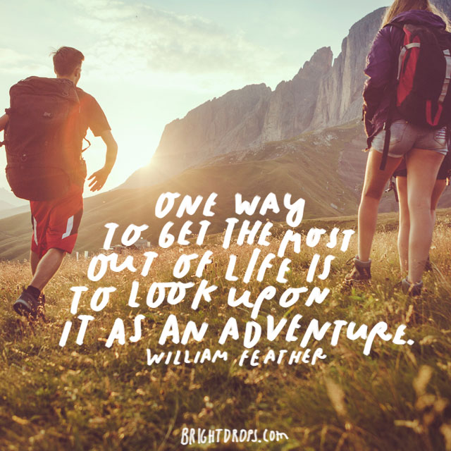 """One way to get the most out of life is to look upon it as an adventure."" – William Feather"