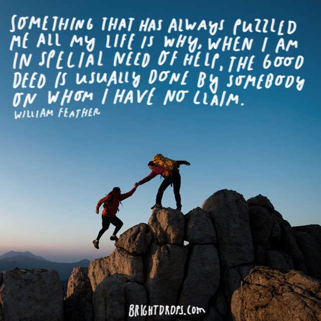 """Something that has always puzzled me all my life is why, when I am in special need of help, the good deed is usually done by somebody on whom I have no claim."" - William Feather"