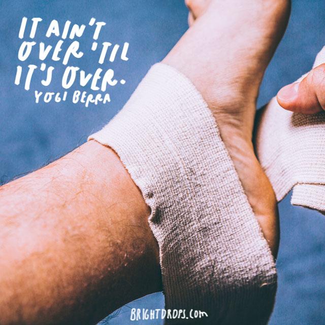 """""""It ain't over 'til it's over."""" - Yogi Berra"""
