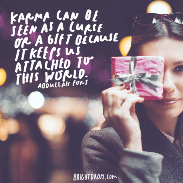 """Karma can be seen as a curse or a gift because it keeps us attached to this world."" – Abdullah Fort"