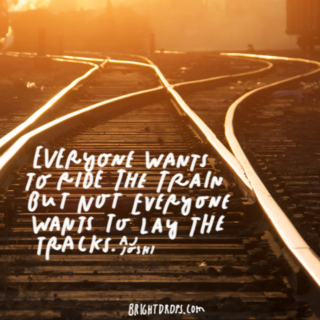 """Everyone wants to ride the train but not everyone wants to lay the tracks."" – Aj Joshi"