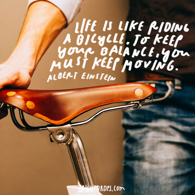 """Life is like riding a bicycle. To keep your balance, you must keep moving."" – Albert Einstein"