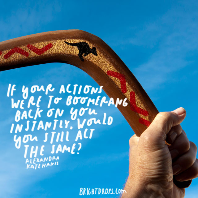 """If your actions were to boomerang back on you instantly, would you still act the same?"" – Alexandra Katehakis"