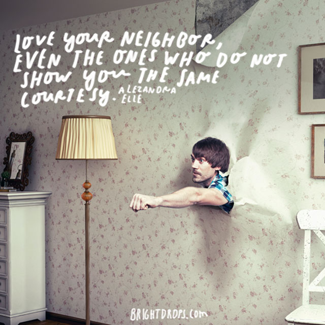 """Love your neighbor, even the ones who do not show you the same courtesy."" – Alexandra Elle"