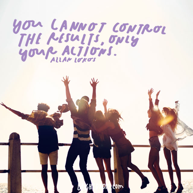 """""""You cannot control the results, only your actions."""" – Allen Lokos"""
