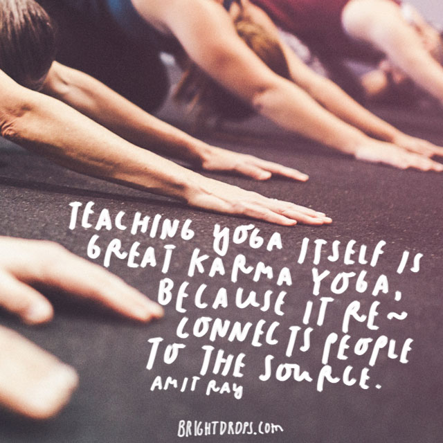 """Teaching yoga itself is great karma, because it reconnects people to the source."" – Amit Ray"