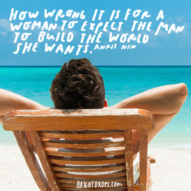 """""""How wrong it is for a woman to expect the man to build the world she wants."""" – Anais Nin"""