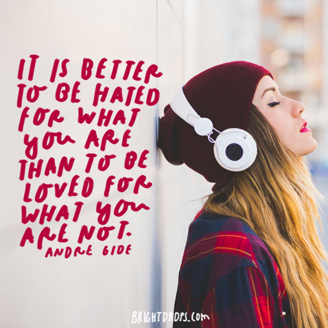 """It is better to be hated for what you are than to be loved for what you are not."" – Andre Gide"