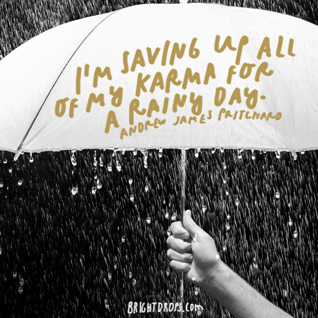 """I'm saving up all of my karma for a rainy day."" – Andrew James Pritchard"