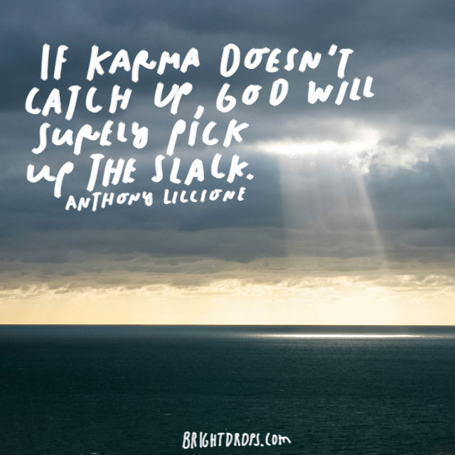 """If karma doesn't catch up, God will surely pick up the slack."" – Anthony Liccione"