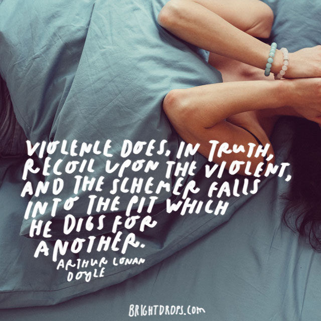 """""""Violence does, in truth, recoil upon the violent, and the schemer falls into the pit which he digs for another"""" – Arthur Conan Doyle"""