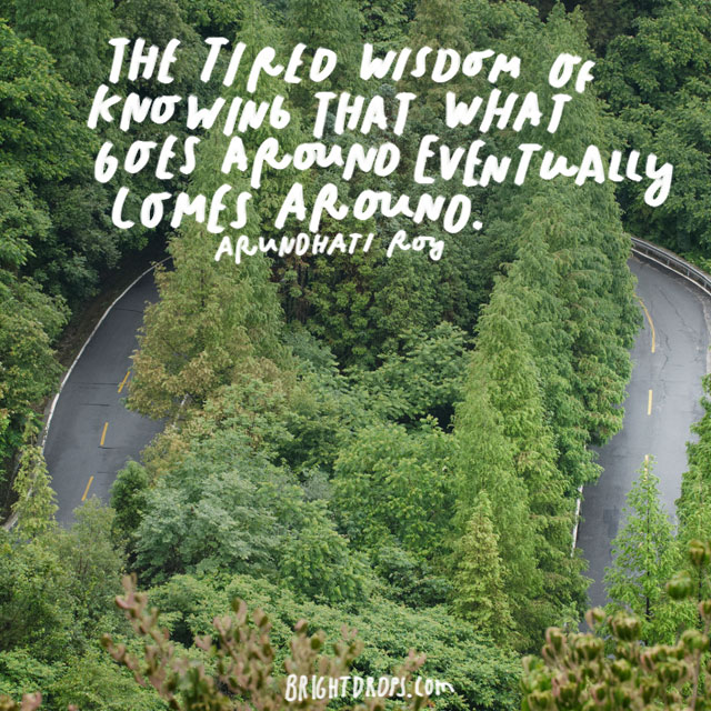 """The tired wisdom of knowing that what goes around eventually comes around."" – Arundhati Roy"