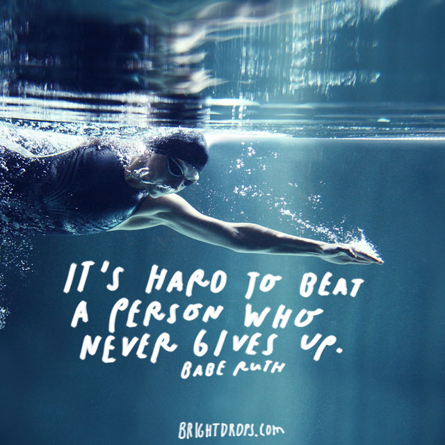 """It's hard to beat a person who never gives up."" – Babe Ruth"