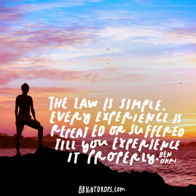 """The law is simple. Every experience is repeated or suffered till you experience it properly."" – Ben Okri"