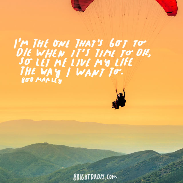 """""""I'm the one that's got to die when it's time for me to die, so let me live my life the way I want to."""" – Bob Marley"""