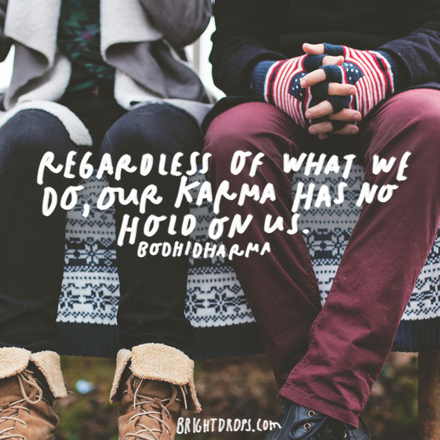 """Regardless of what we do, our karma has no hold on us"" – Bodhidharma"