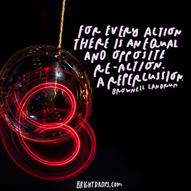 """""""For every action there is an equal and opposite re-action. A repercussion."""" – Brownell Landrum"""