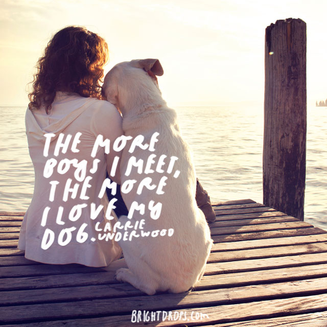 """The more boys I meet, the more I love my dog"" – Carrie Underwood"