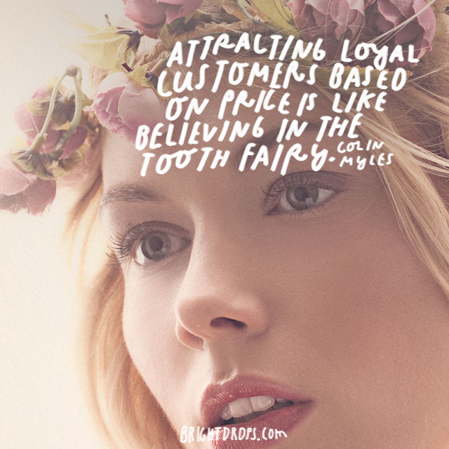 """Attracting loyal customers based on price is like believing in the tooth fairy."" - Colin Myles"