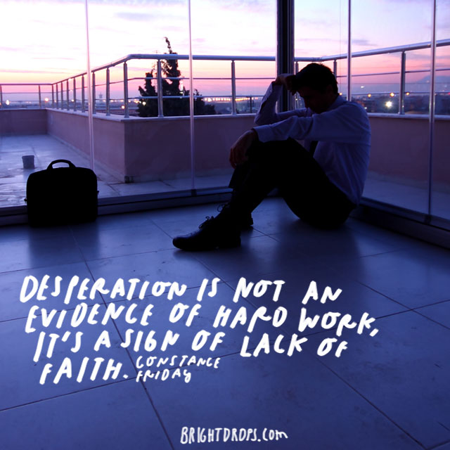 """Desperation is not an evidence of hard work; it's a sign of lack of faith."" – Constance Friday"