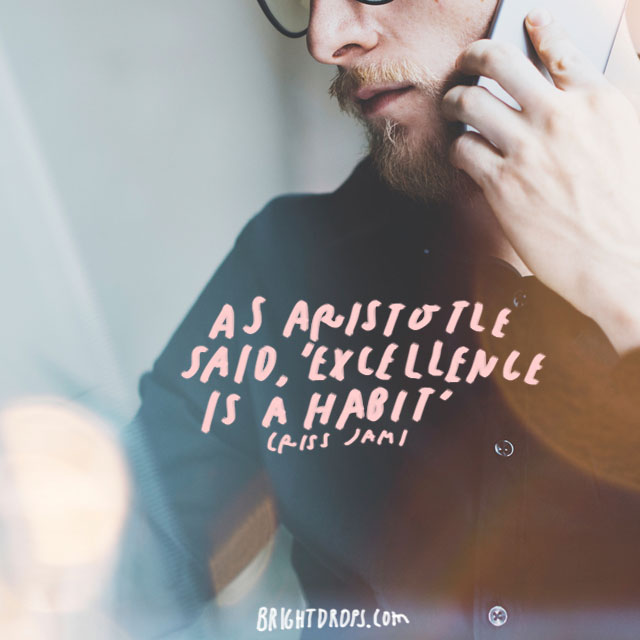 """As Aristotle said, 'Excellence is a habit.'"" – Criss Jami"