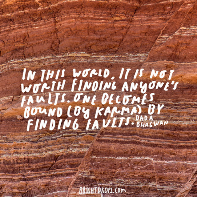 """""""In this world, it is not worth finding anyone's faults. One becomes bound (by karma) by finding faults."""" – Dada Bhagwan"""