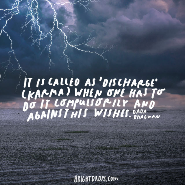 """""""It is called as 'discharge' (karma) when one has to do it compulsorily and against his wishes"""" – Dada Bhagwan"""
