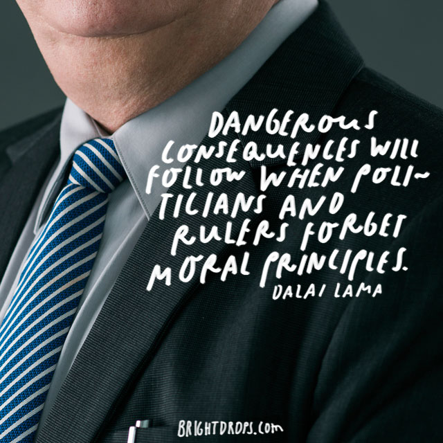 """Dangerous consequences will follow when politicians and rulers forget moral principles."" – Dalai Lama"