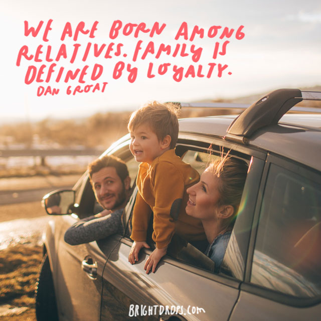 """We are born among relatives. Family is defined by loyalty."" - Dan Groat"