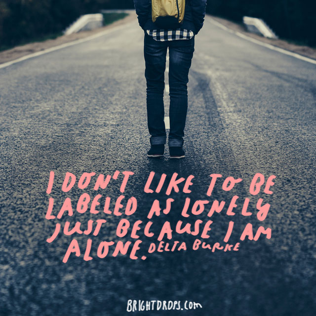 """I don't like to be labeled as lonely just because I am alone."" – Delta Burke"
