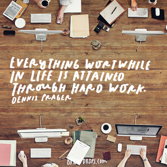 """Everything worthwhile in life is attained through hard work."" – Dennis Prager"