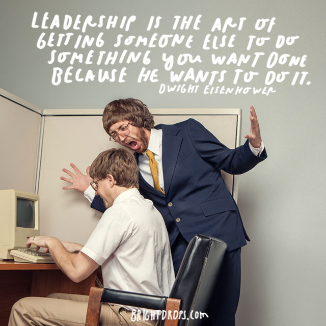 """Leadership is the art of getting someone else to do something you want done because he wants to do it."" - Dwight Eisenhower"