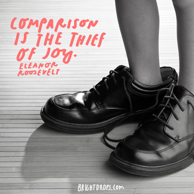 """Comparison is the thief of joy."" – Eleanor Roosevelt"