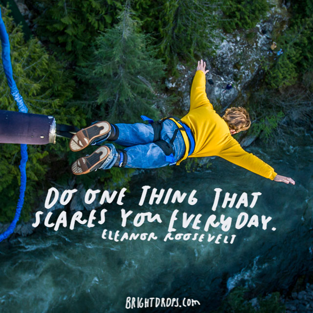 """Do one thing that scares you today."" – Eleanor Roosevelt"