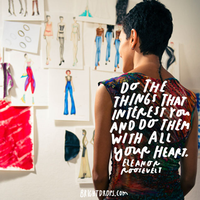 """Do the things that interest you and do them with all your heart."" – Eleanor Roosevelt"