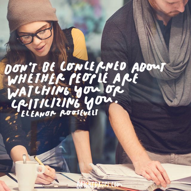 """Don't be concerned about whether people are watching you or criticizing you."" – Eleanor Roosevelt"