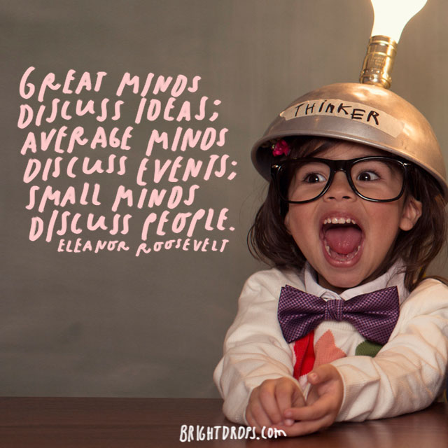 """Great minds discuss ideas; average minds discuss events; small minds discuss people."" – Eleanor Roosevelt"
