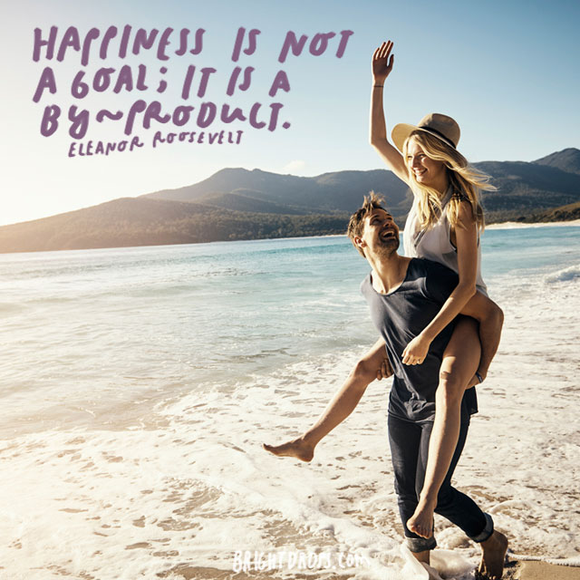 """Happiness is not a goal; it is a by-product."" – Eleanor Roosevelt"