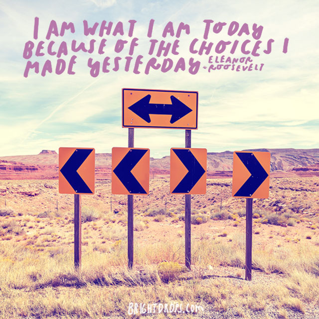 """I am what I am today because of the choices I made yesterday."" - Eleanor Roosevelt"