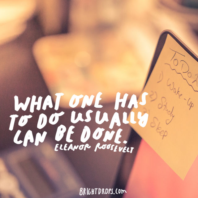 """What one has to do usually can be done."" – Eleanor Roosevelt"