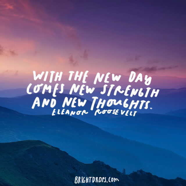 """With the new day comes new strength and new thoughts."" – Eleanor Roosevelt"