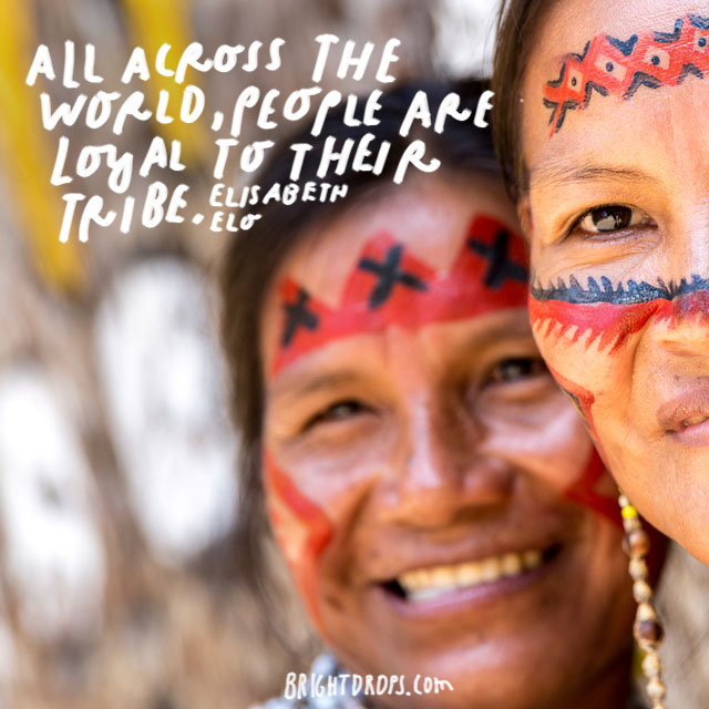 """All across the world, people are loyal to their tribe."" - Elisabeth Elo"