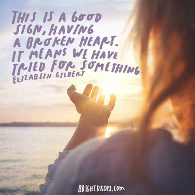 """This is a good sign, having a broken heart. It means we have tried for something."" – Elizabeth Gilbert"