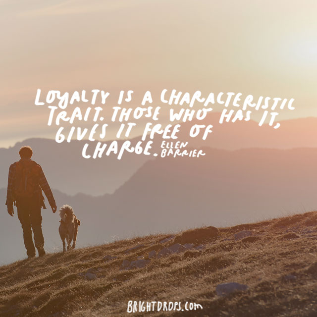 """Loyalty is a characteristic trait. Those who has it, gives it free of charge."" - Ellen Barrier"