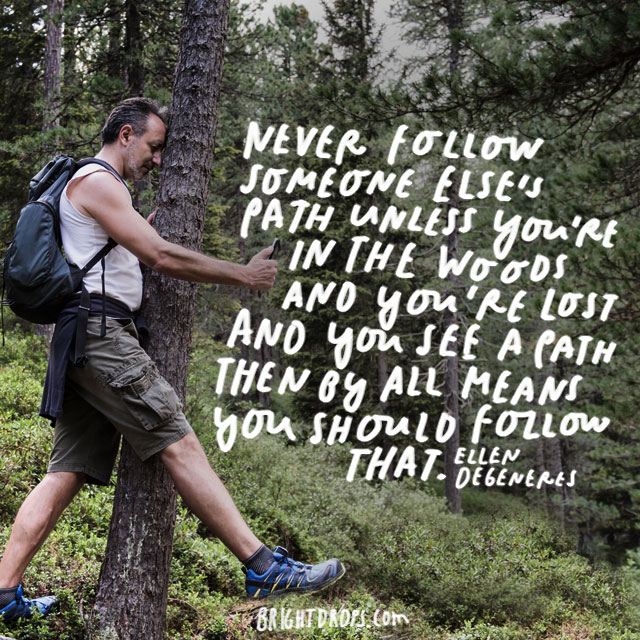 """Never follow someone else's path unless you're in the woods and you're lost and you see a path then by all means you should follow that."" - Ellen Degeneres"