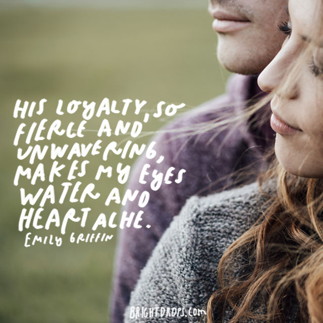 """His loyalty, so fierce and unwavering, makes my eyes water and heart ache."" - Emily Giffin"